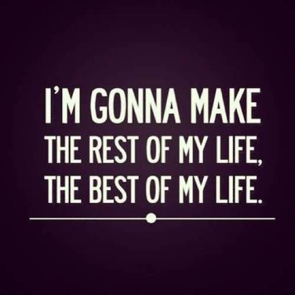 Im Gonna Make The Rest Of My Life The Best Of My Life