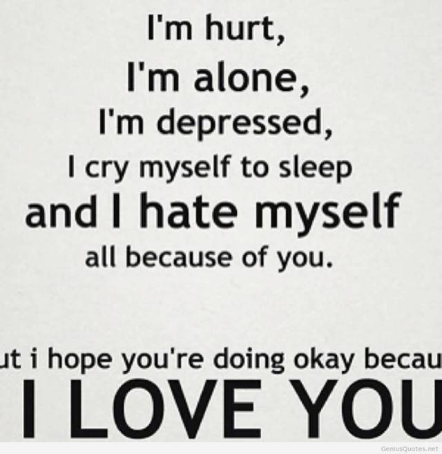 Im Hurt Im Alone Im Depressed I Cry Myself To Sleep And I Hate Myself All Because Of You But I Hopw Youre Doing Okay Because I Love You