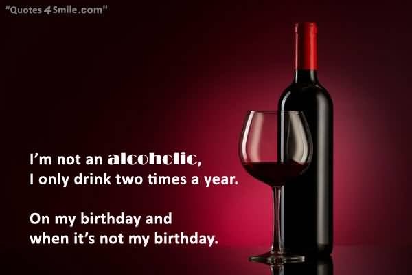 Im Not An Alcoholic I Only Drink Two Times A Year On My Birthday And When Its Not My Birthday