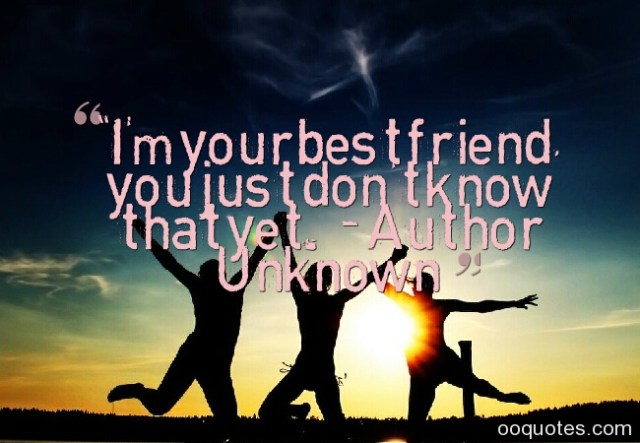 im your best friend you just dont know that yet. author unknow