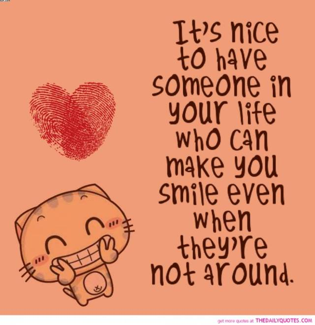 Its Nice To Have Someone In Your Life Who Can Make You Smile Even When They Re Not Around