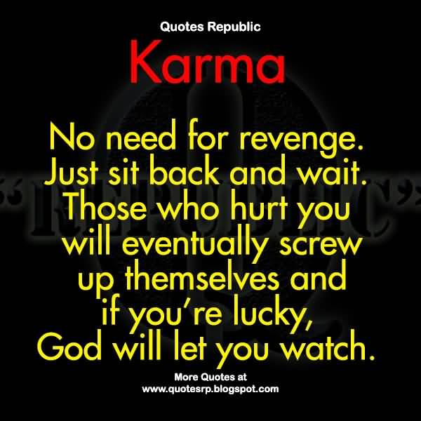Karma No Need For Revenge Just Sit Back And Wait Those Who Hurt You Will Eventually Screw Up Themselves And If Youre Lucky God Will Let You Watch