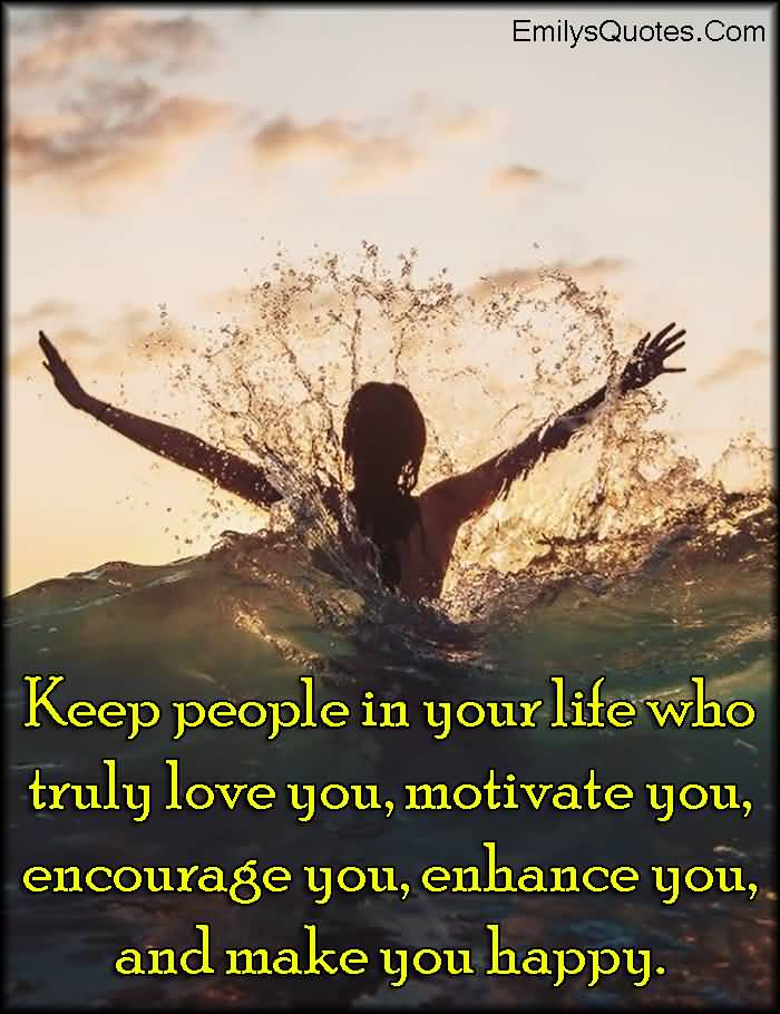 Keep People In Your Life Who Truly Love You Motivate You Encourage You Enhance You And Make You Happy