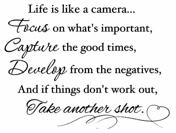 Life Is Like A Camera Focus On What S Important Capture The Good Times Develop From The Negatives And If Things Dont Work Out Take Another Shot