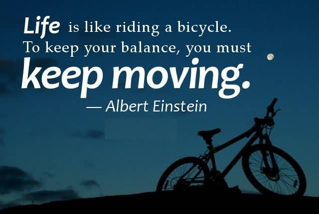 Life Is Like Riding A Bicycle To Keep Your Balance You Must Keep Moving Albert Eintein