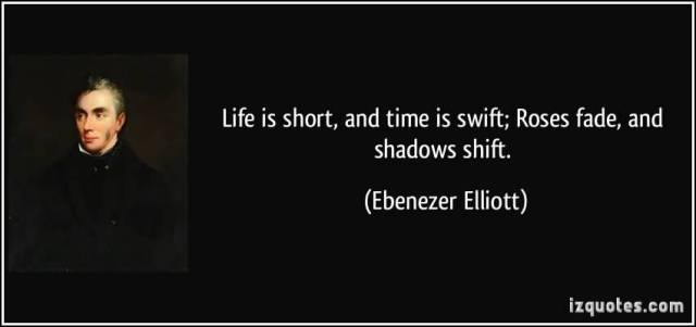 Life Is Short And Time Is Swift Roses Fade And Shadows Shift Ebenezer Elliott