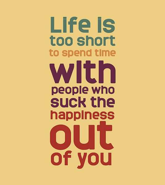 Life Is To Short To Spend Time With People Who Suck The Happiness Out Of You