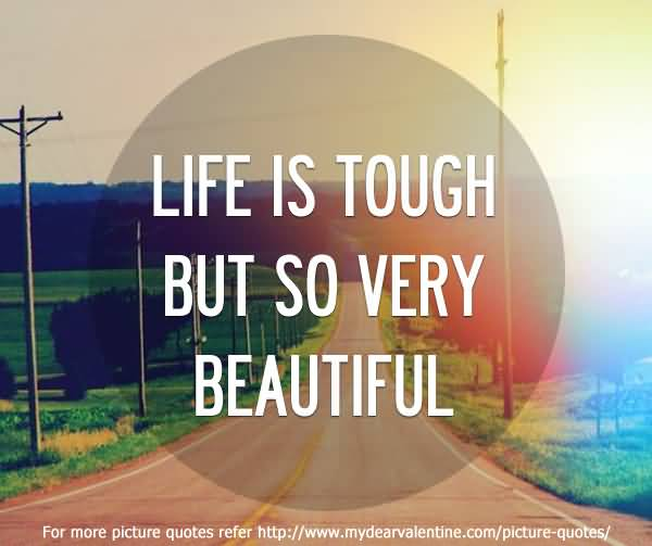 Life Is Tough But So Very Beautiful