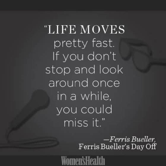 Life Moves Pretty Fast If You Dont Stop And Look Around Once In A While You Could Miss It Ferries Buller Ferris Bullers Day Off