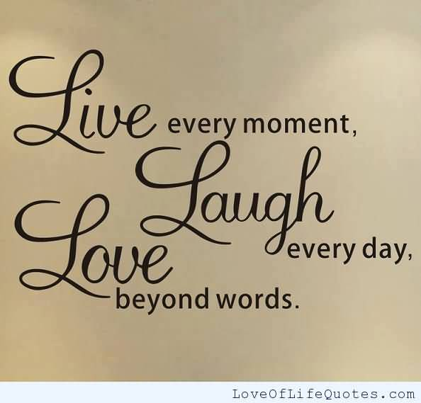 Live Every Moment Laugh Love Every Day Beyond Words
