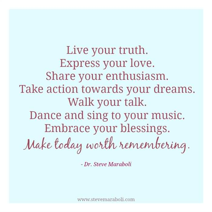 Live Your Truth Express Your Love Share Your Enthusiasm Take Action Towards Your Dreams Walk Your Talk Dance And Sing To Your Music Embrace Your Blessings Make Today Worth Rememberin