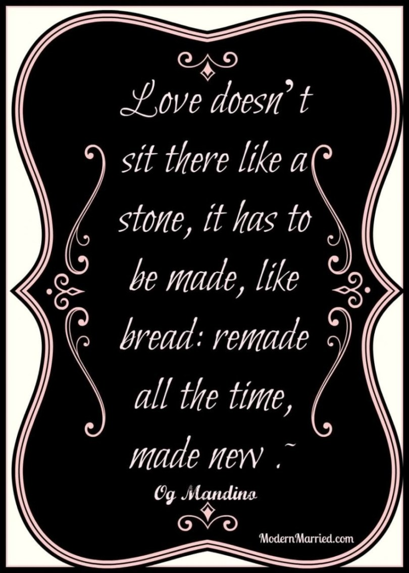 Love Doesn T Sit There Like A Stone It Has To Be Made Like Bread Remade All The Time Made New Og Mandino