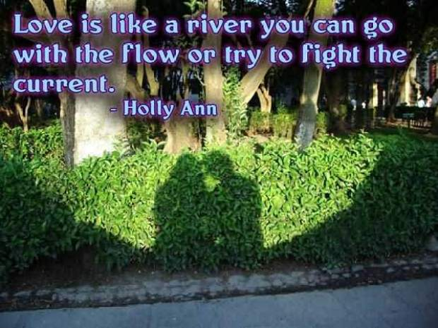 Love Is Like A River You Can Go With The Flow Or Try To Fight The Current Holly Ann