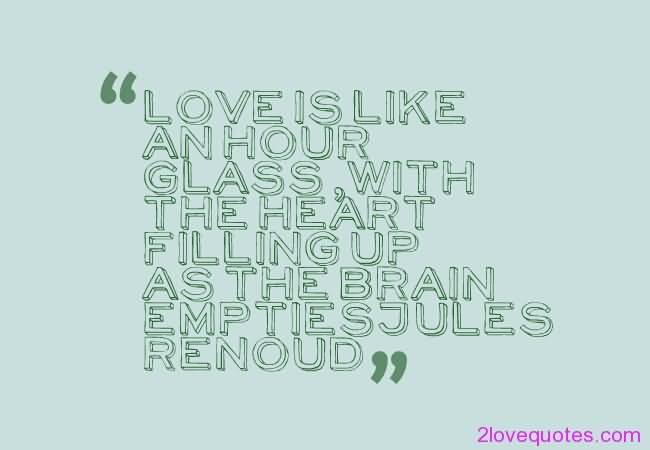 Love Is Like An Hour Glass With The Heart Filling Up As The Brain Emptiesjules Renoud
