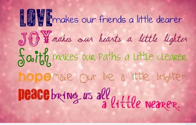 Love Makes Our Friend A Little Dearer Joy Makes Our Hearts A Little Lighter Saith Makes Our Paths A Little Cleare Hope Make Our Live A Little Brighter Peace Bringsus All A Little Never