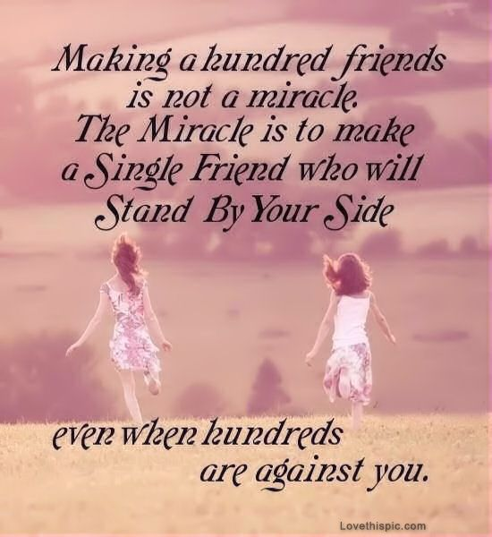 making a hundred friends is not a miracle the miracle is to make a single friend who will stand by your side even when hundreds are agianst you