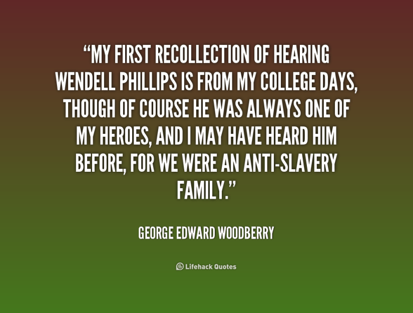 my first recollection of hearing wedell phillips is from my college days, though of course he was always one of my heroes, and i may have heard him before, for we were an anti- slavery fa