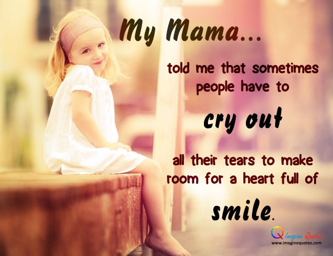 My Mam Told Me That Sometimes People Have To Cry Out All Their Tears To Make Room For A Heart Full Of Smile