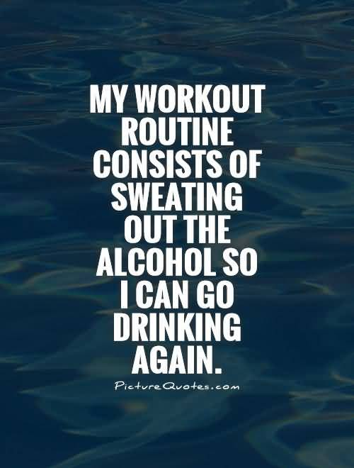 My Workout Routine Consists Of Sweating Out The Alcohol So I Can Go Drinking Again