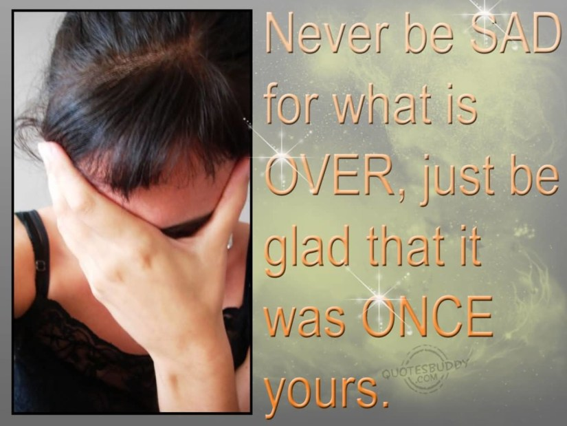 Never Be Sad For What Is Over Just Be Glad That It Was Once Yours