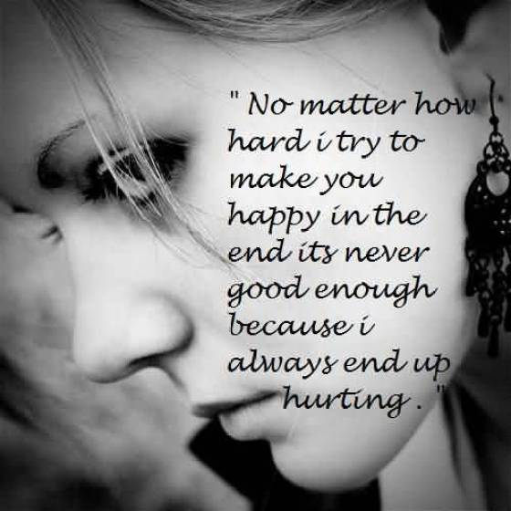 No Matter How Hard I Try To Make You Happy In The End Its Never Good Enough Because I Always End Up Hurting
