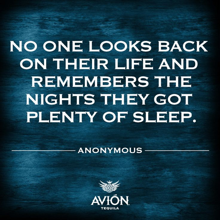 no one looks back on their life and remembers the nights they got plenty of sleep (anonymous)