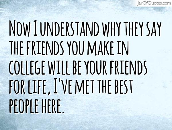 now i understand why they say the friends you make in college will be your friends for life, i;ve met the best people here.