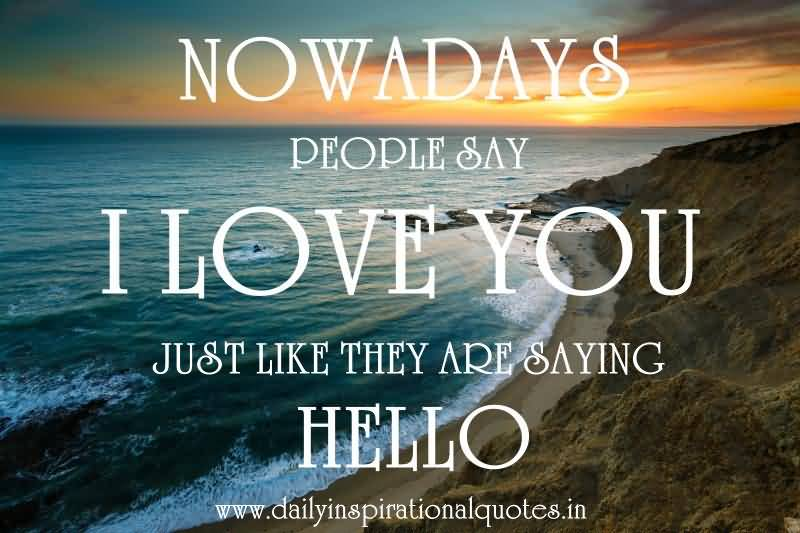 Nowadays People Say I Love You Just Like They Are Saying Hello