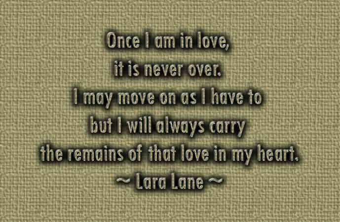 Once I Am In Love It Is Never Over I May Move On As I Have To But I Will Always Carry The Remains Of That Love In My Heart Lara Lane