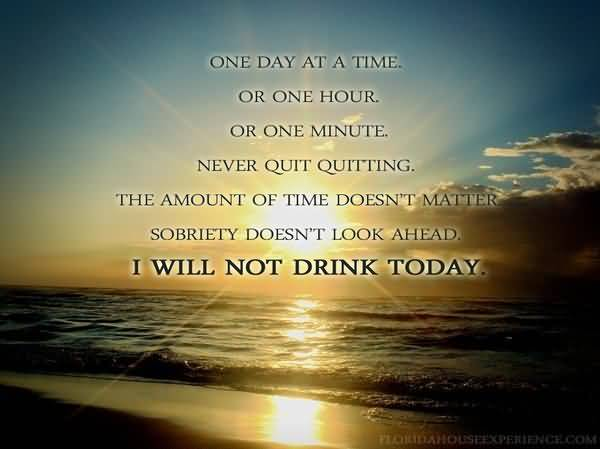 One Day At A Time Or One Hour Or One Minute Never Quit Quitting The Amount Of Time Doesnt Matter Sobriety Doent Look Ahead I Will Not Drink Today