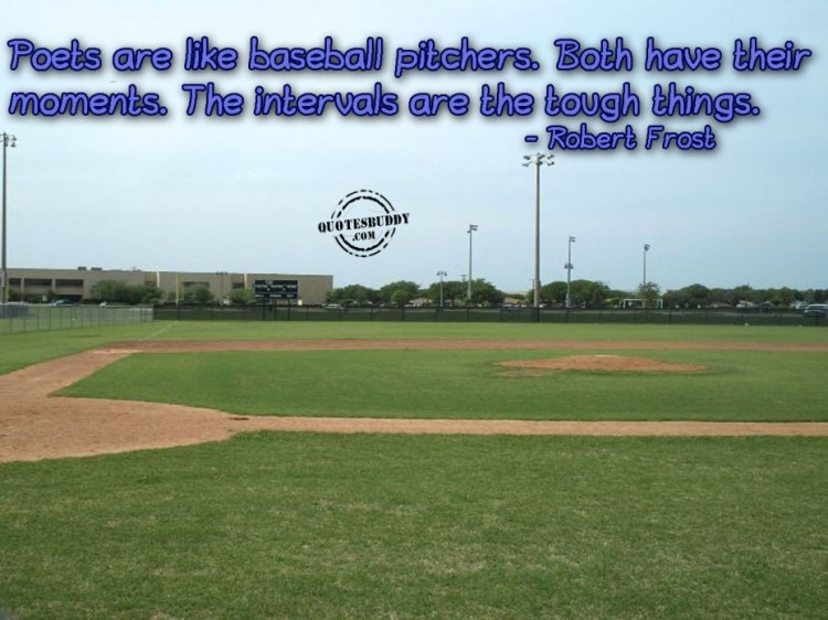 Poests Are Like Basaball Pitchers Both Have Their Moments The Intervals Are The Tough Thnigs Robert