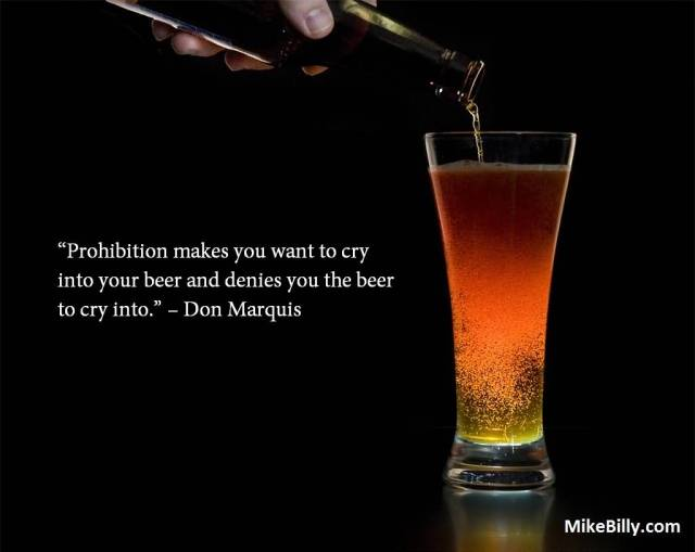 Prohibition Make You Want To Cry Into Your Beer And Denies You The Beer To Cry Into Don Marquis