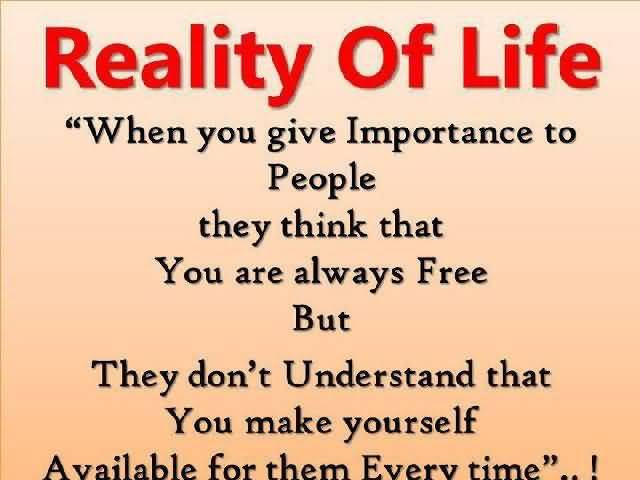 Reality Of Life When You Give Importance To People They Think That You Are Always Free But They Dont Understand That You Make Yourself Available For Them Every Time
