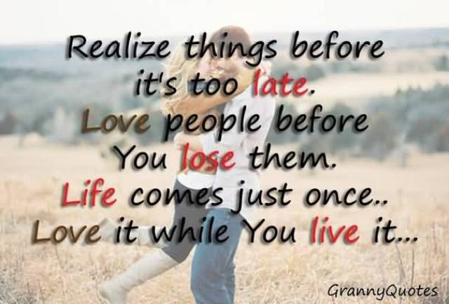 Realize Things Before Its To Late Love People Before You Lose Them Life Comes Just Once Love It While You Live It