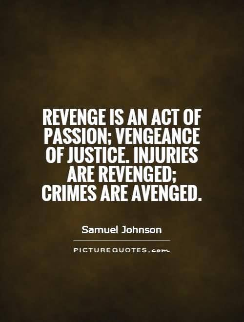 Revenge Is An Act Of Passion Vengeance Of Justice Injuries Are Revenged Crimes Are Avebged Samuel Johnson