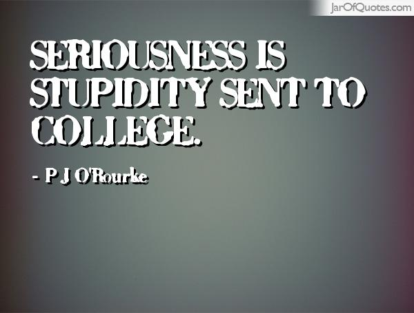 seriousness is stupidity sent to college. p j o rourke