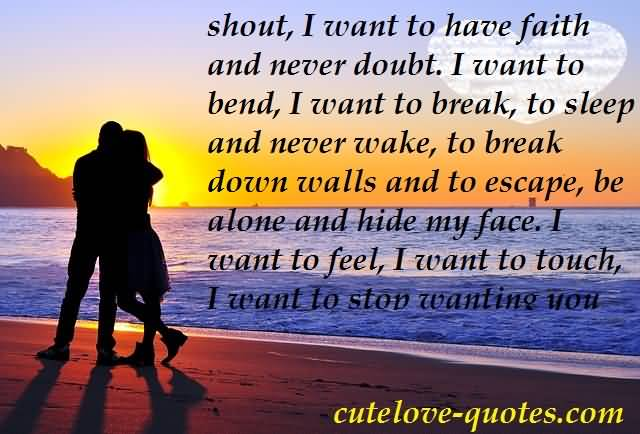 Shout I Want To Have Faith And Never Doubt I Want To Bend I Want To Break To Sleep And Never Wake To Break Down Walls And To Escape Be Alone And Hide My Face