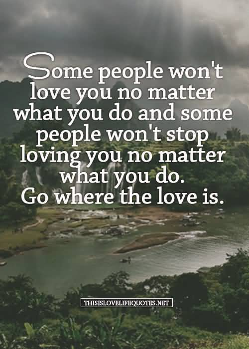 Some Pople Wont Love You No Matter What You Do And Some People Wont Stop Loving You No Matter What You Do Go Where The Love Is