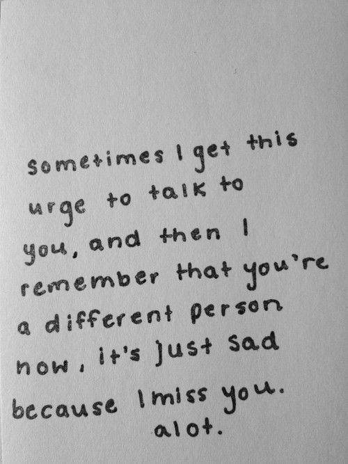 sometimes i get this urge to talk to you and then i remember that you re s different person now, its just sad because i miss you. alot.