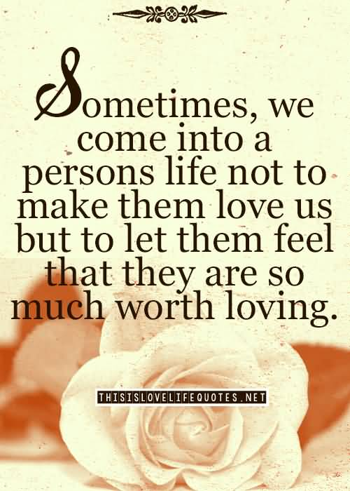 Sometimes We Come Into A Persons Life Not To Make Them Love Us But To Let Them Feel That They Are So Much Worth Loving