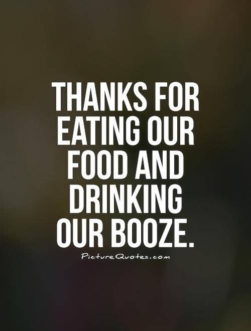 Thanks For Eating Our Food And Drinking Our Booze