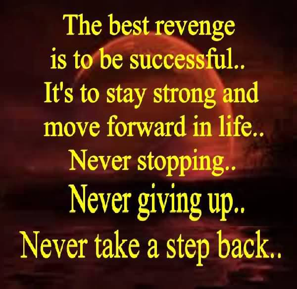The Best Revenge Is To Be Successfull Its To Stay Strong And Move Forward In Life Never Stopping Never Giving Up Never Take A Step Back
