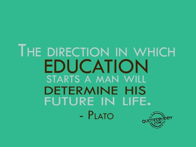 the direction in which education starts a man will determine his future in life. plato