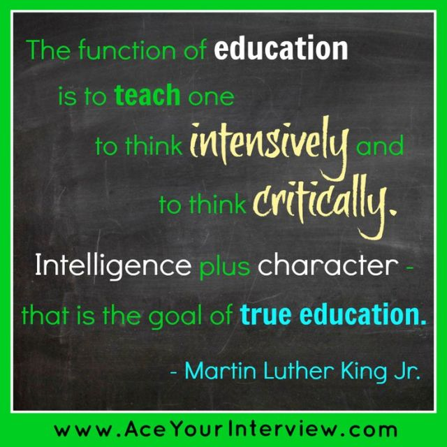 the function of education is to teach one to think intensively and to think critidally intelligence plus character that is the goal of true education. martin luther king jr.