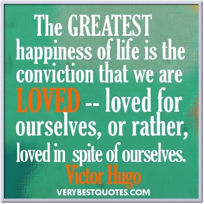 The Greatest Happiness Of Life Is The Conviction That We Are Loved Loved For Ourselves Or Rather Loved In Spite Of Ourselves Victor Hugo
