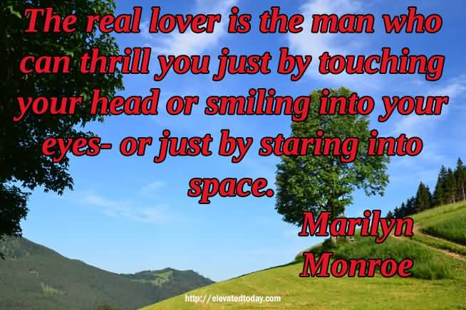 The Real Lover Is The Man Who Can Thrill You Just By Touching Your Head Or Smiling Into Your Eyes Or Just By Staring Into Space Marilyn Monroe