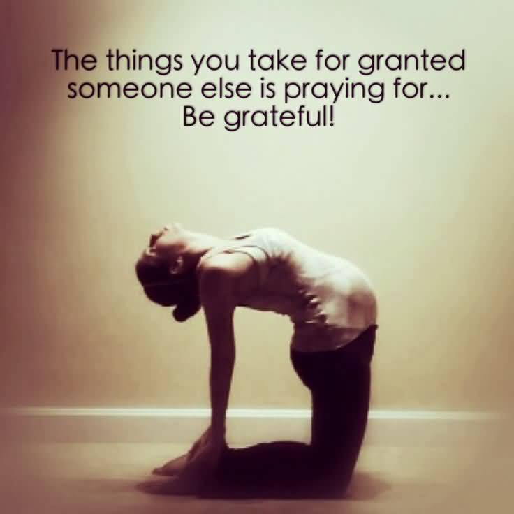 The Things You Take For Granted Someone Else Is Praying For Be Grateful