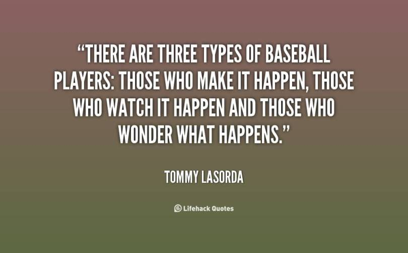 There Are Three Types Of Baseball Players Those Who Make It Happen Those Who Watch It Happen And Those Who Wonder What Happens Tommy Lasorada