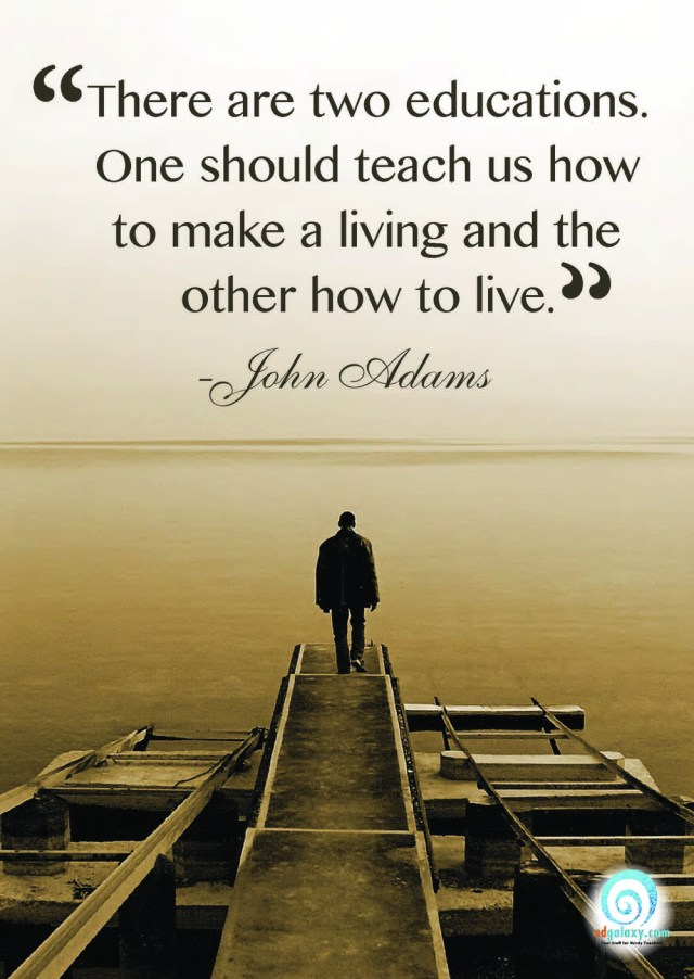 there are two educations. one should teach us how to make a living and the other how to live. john adams