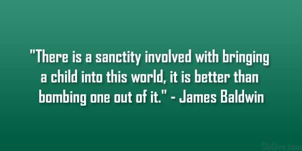 There Is A Sanctity Involved With Bringing A Child Into This World It Is Better Than Bombing One Out Of It James Baldwin